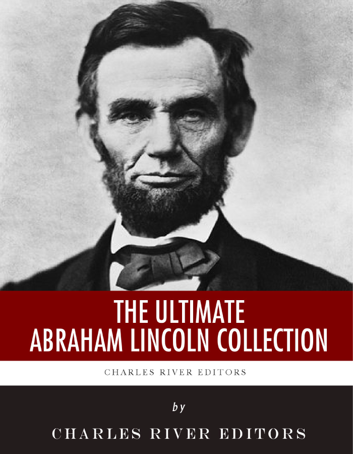 The Ultimate Abraham Lincoln Collection By: Charles River Editors