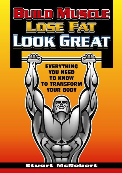Build Muscle, Lose Fat, Look Good By: Stuart McRobert