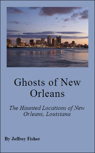 Ghosts of New Orleans: The Haunted Locations of New Orleans, Louisiana By: Jeffrey Fisher