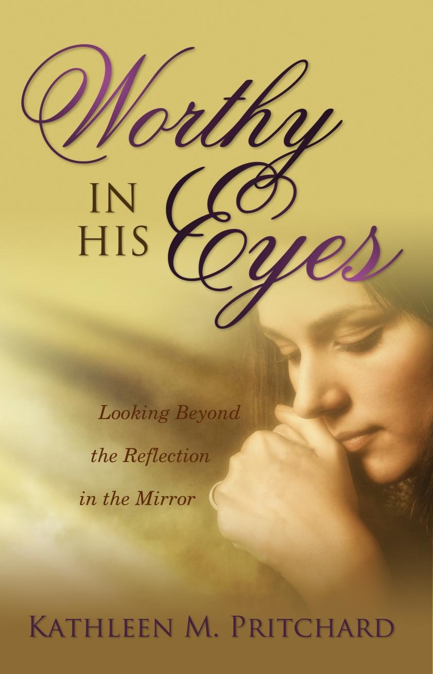 Kathleen M  Pritchard - Worthy in His Eyes: Looking Beyond the Reflection in the Mirror