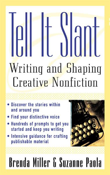 Tell It Slant : Writing and Shaping Creative Nonfiction: Writing and Shaping Creative Nonfiction By: Brenda Miller,Suzanne Paola