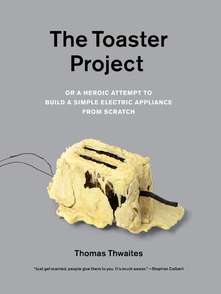 The Toaster Project By: Thomas Thwaites