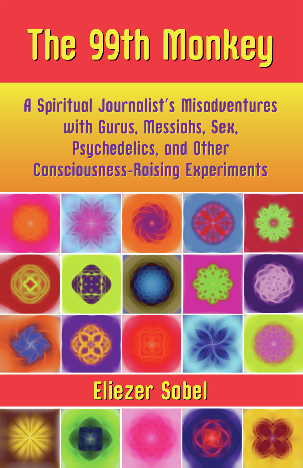 The 99th Monkey: A Spiritual Journalist's Misadventures with Gurus, Messiahs, Sex, Psychedelics, and Other Consciousness-Raising Experiments By: Eliezer Sobel