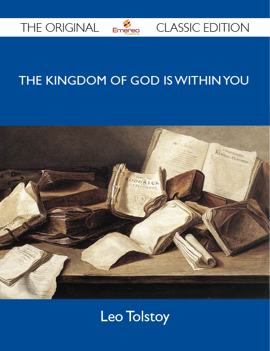The Kingdom of God Is Within You - The Original Classic Edition By: Tolstoy Leo