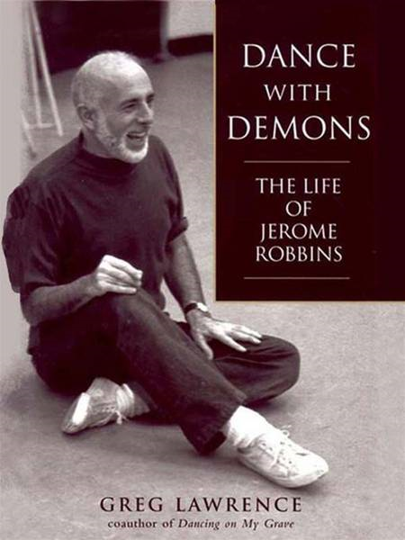 Dance with Demons: The Life of Jerome Robbins: The Life of Jerome Robbins