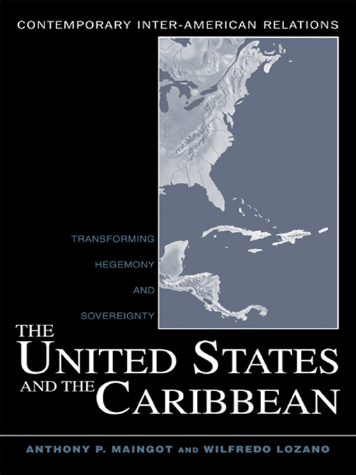 The United States and the Caribbean: Transforming Hegemony and Sovereignty By: Anthony P. Maingot,Wilfredo Lozano