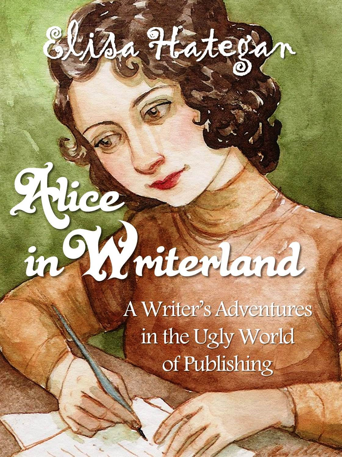 Alice in Writerland: A Writer's Adventures In The Ugly World Of Publishing By: Elisa Hategan