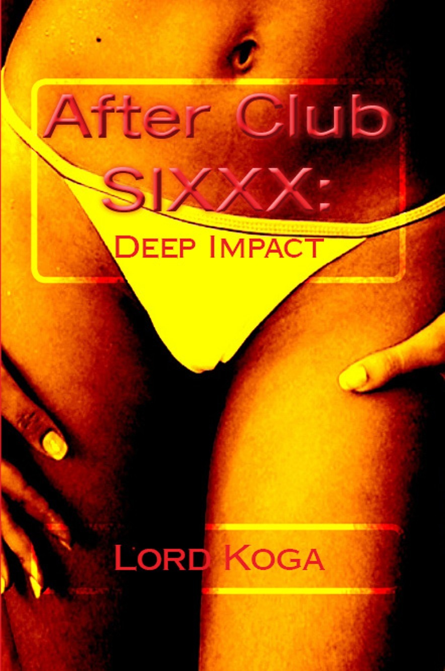 After Club SIXXX: Deep Impact By: Lord Koga