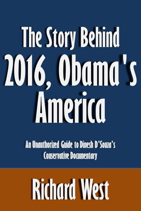 The Story Behind 2016, Obama's America: An Unauthorized Guide to Dinesh D'Souza's Conservative Documentary [Article] By: Richard West