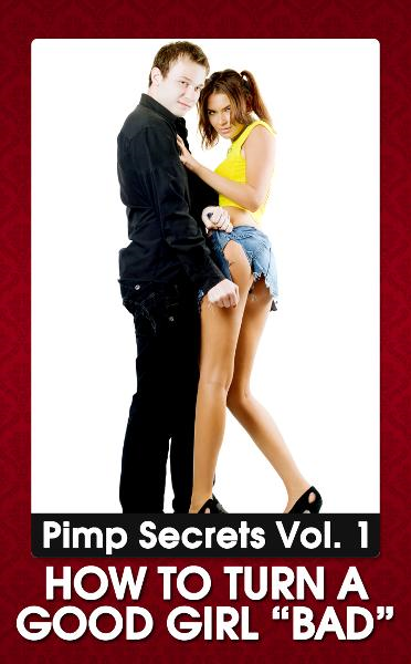 "PIMP SECRETS VOL. 1 - How to Turn a Good Girl ""BAD"" (Bring Out the Sexy, Wild, and Kinky Side of Any Woman)"