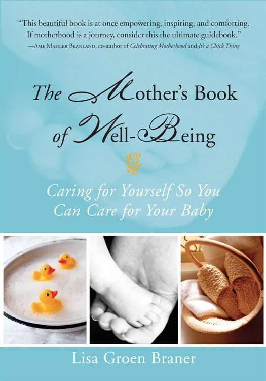 The Mother's Book of Well-Being: Caring for Yourself So You Can Care for Your Baby By: Lisa Groen Braner