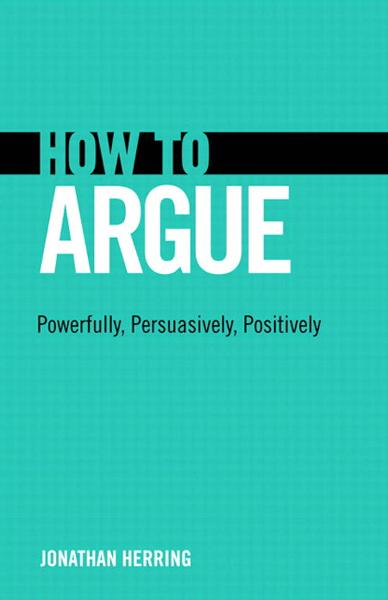 How to Argue: Powerfully, Persuasively, Positively By: Herring, Jonathan