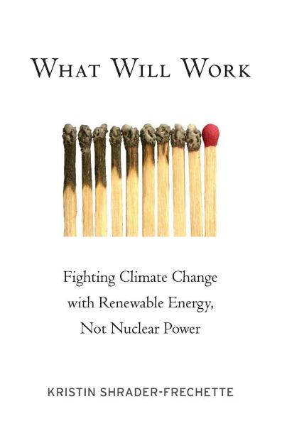 What Will Work : Fighting Climate Change with Renewable Energy, Not Nuclear Power