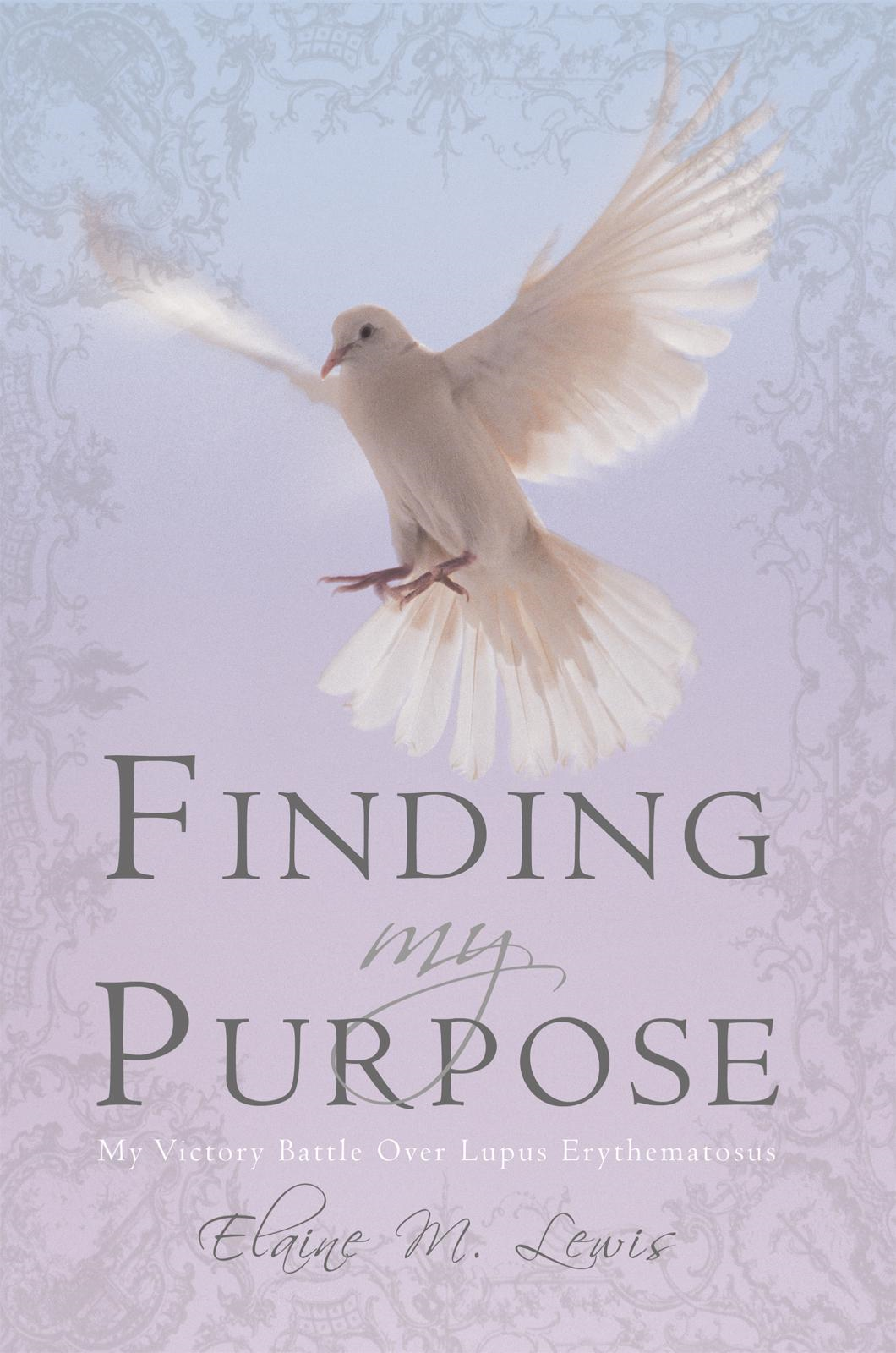 Finding My Purpose (My Victory Battle Over Lupus Erythematosus) By: Elaine M. Lewis