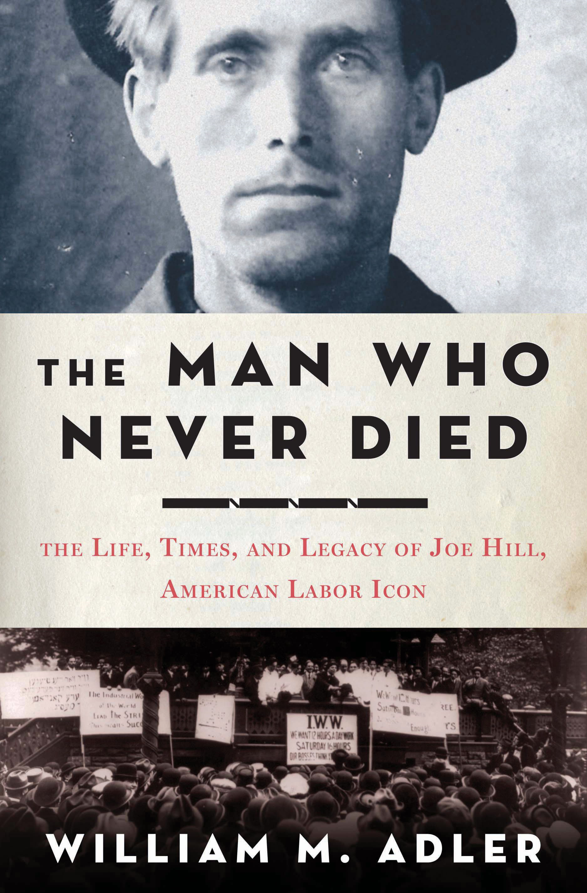 The Man Who Never Died: The Life, Times, and Legacy of Joe Hill, American Labor Icon By: William M. Adler