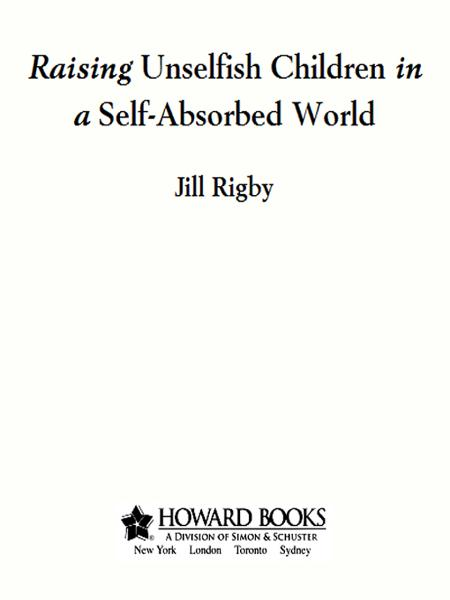 Raising Unselfish Children in a Self-Absorbed World By: Jill Rigby