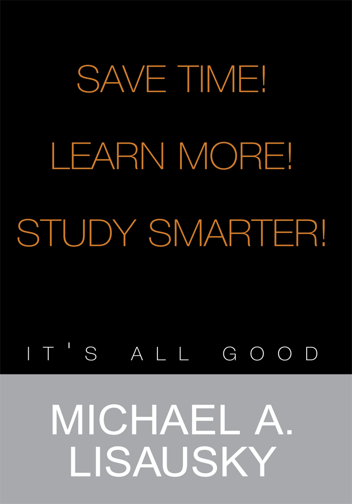 Save Time!/ Learn More!/ Study Smarter! By: Michael A. Lisausky