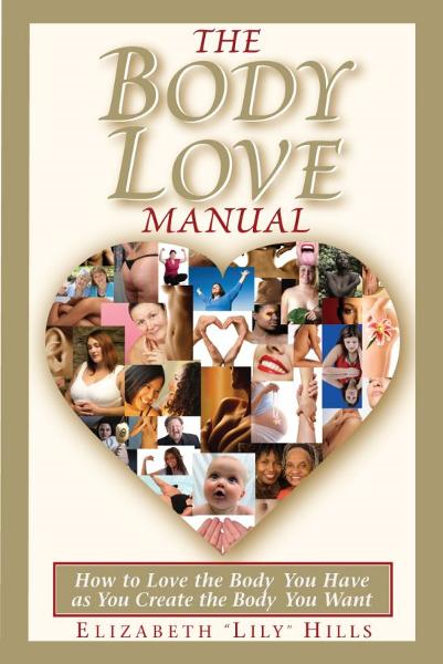 The Body Love Manual: How to Love the Body You Have As You Create the Body You Want By: Lily Hills