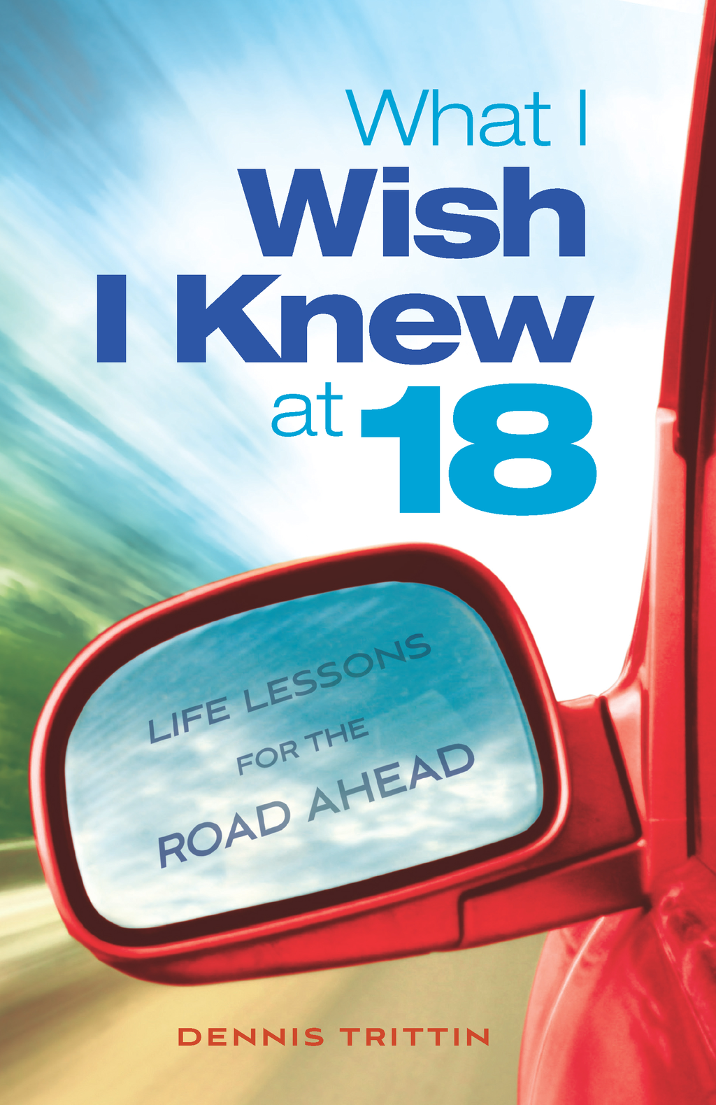 What I Wish I Knew at 18: Life Lessons for the Road Ahead By: Dennis Trittin,Arlyn Lawrence