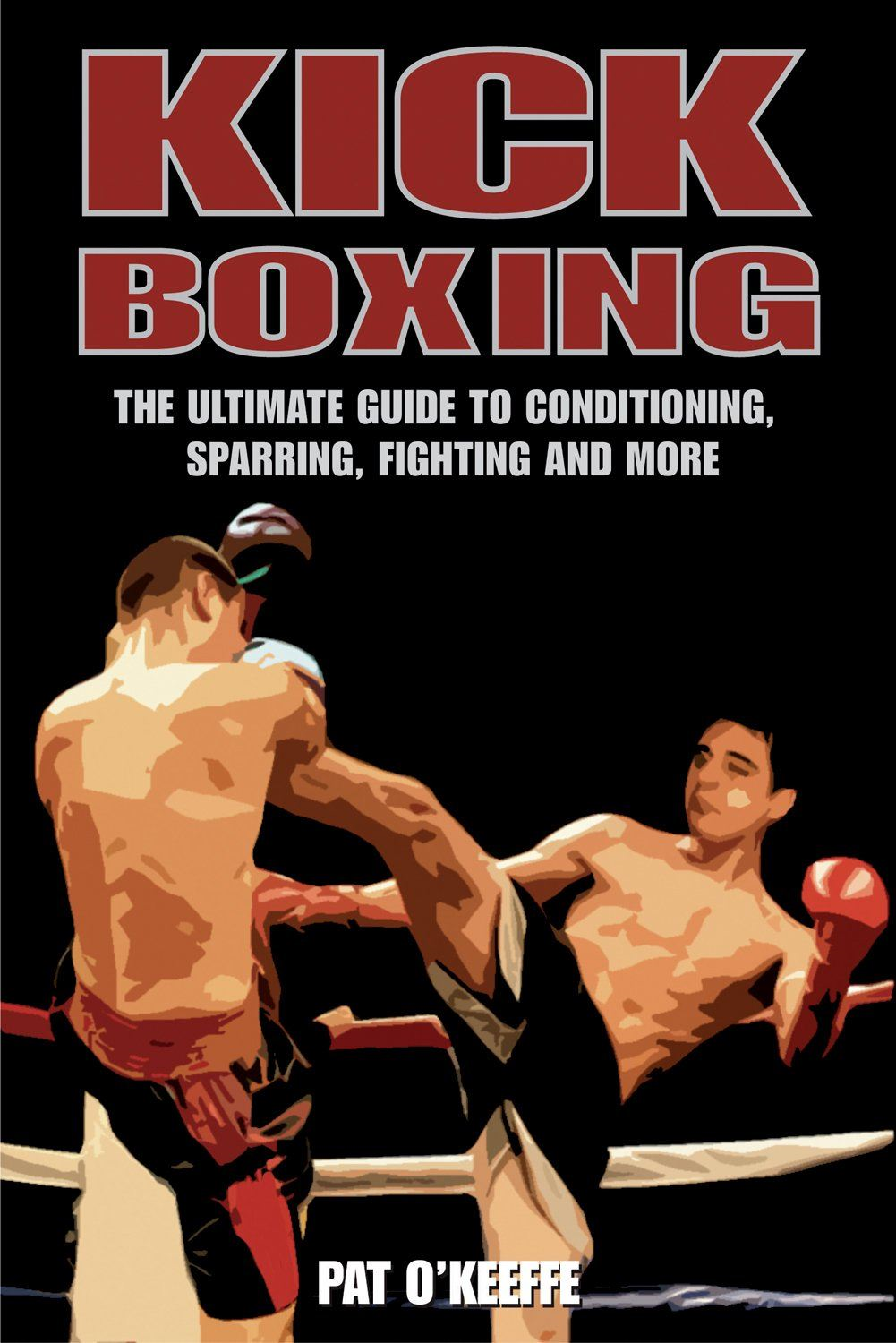 Kick Boxing:The Ultimate Guide to Conditioning Sparring Fighting and More By: Pat O'Keeffe