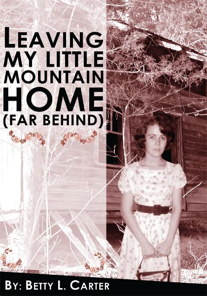 Leaving My Little Mountain Home (far behind) By: Betty L. Carter