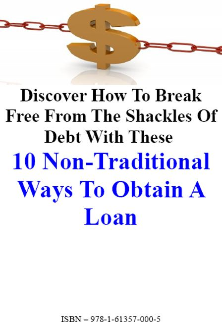 10 Non-Traditional Ways to Obtain a Loan: Discover How To Break Free From The Shackles Of Debt