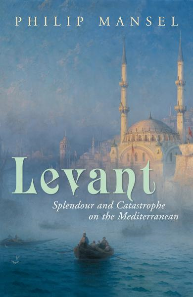 Levant: Splendour and Catastrophe on the Mediterranean