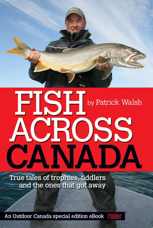 Fish Across Canada: True tales of trophies, tiddlers and the ones that got away By: Patrick Walsh