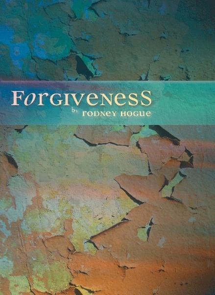 Forgiveness By: Rodney Hogue
