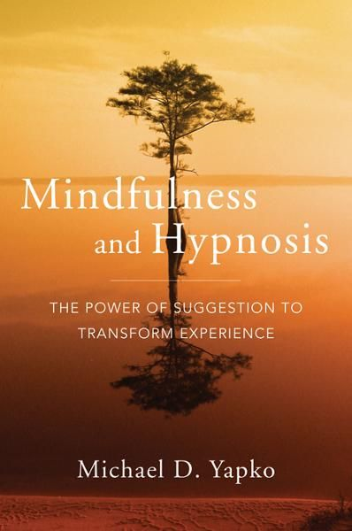 Mindfulness and Hypnosis: The Power of Suggestion to Transform Experience By: Michael D. Yapko