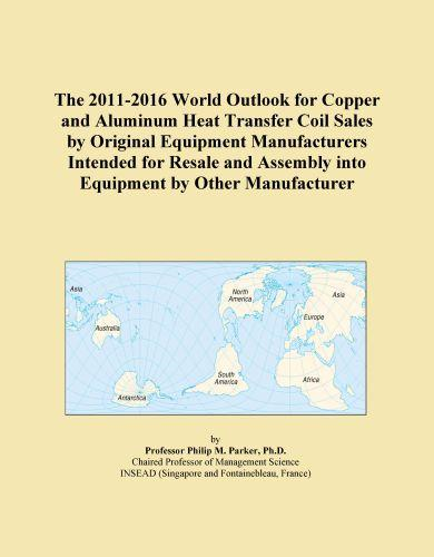 Inc. ICON Group International - The 2011-2016 World Outlook for Copper and Aluminum Heat Transfer Coil Sales by Original Equipment Manufacturers Intended for Resale and Assembly into