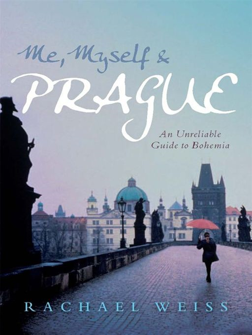 Me, Myself and Prague: An unreliable guide to Bohemia By: Rachael Weiss