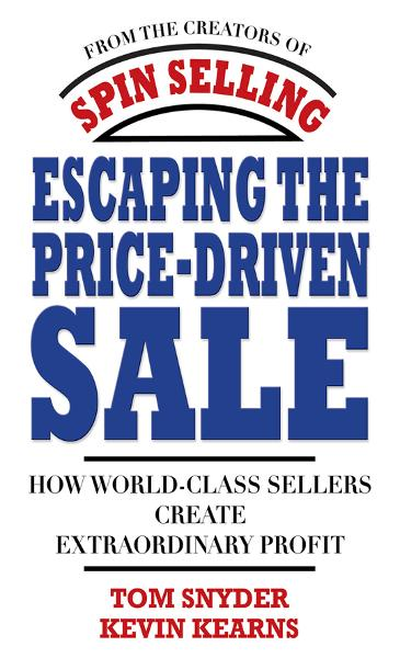 Escaping the Price-Driven Sale: How World Class Sellers Create Extraordinary Profit By: Kevin Kearns,Tom Snyder
