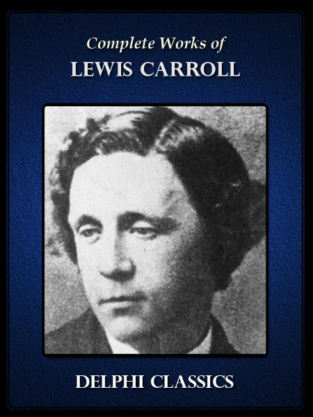 Complete Works of Lewis Carroll (Illustrated) By: Lewis Carroll