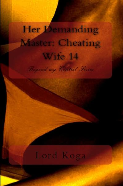 Her Demanding Master: Cheating Wife 14 By: Lord Koga