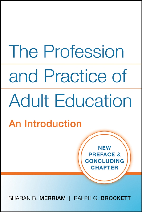 The Profession and Practice of Adult Education By: Ralph G. Brockett,Sharan B. Merriam