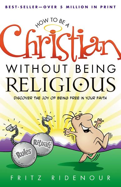 How to be a Christian Without Being Religious: Discover the Joy of Being Free in Your Faith By: Fritz Ridenour