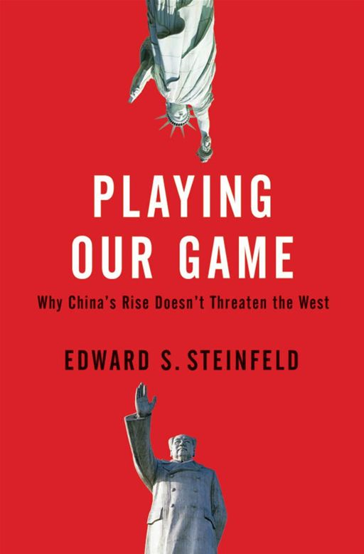 Playing Our Game : Why China's Rise Doesn't Threaten The West By: Edward S. Steinfeld