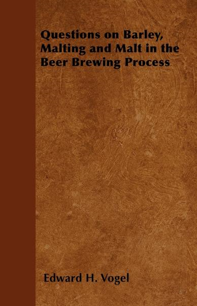 Questions on Barley, Malting and Malt in the Beer Brewing Process By: Edward H. Vogel