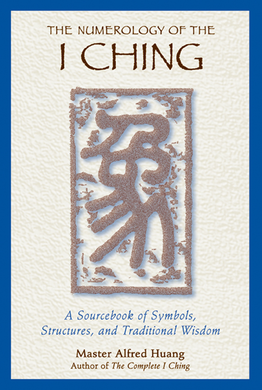 The Numerology of the I Ching: A Sourcebook of Symbols, Structures, and Traditional Wisdom By: Taoist Master Alfred Huang
