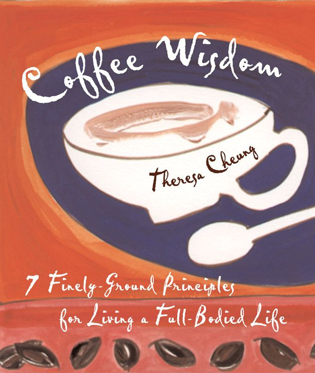Coffee Wisdom: 7 Finely-Ground Principals For Living A Full-Bodied Life By: Theresa Cheung