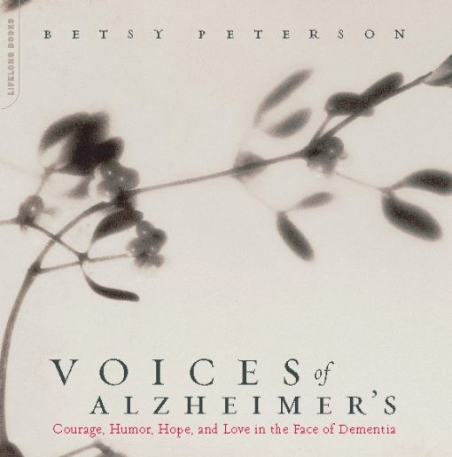 Voices Of Alzheimer's: Courage, Humor, Hope, And Love In The Face Of Dementia