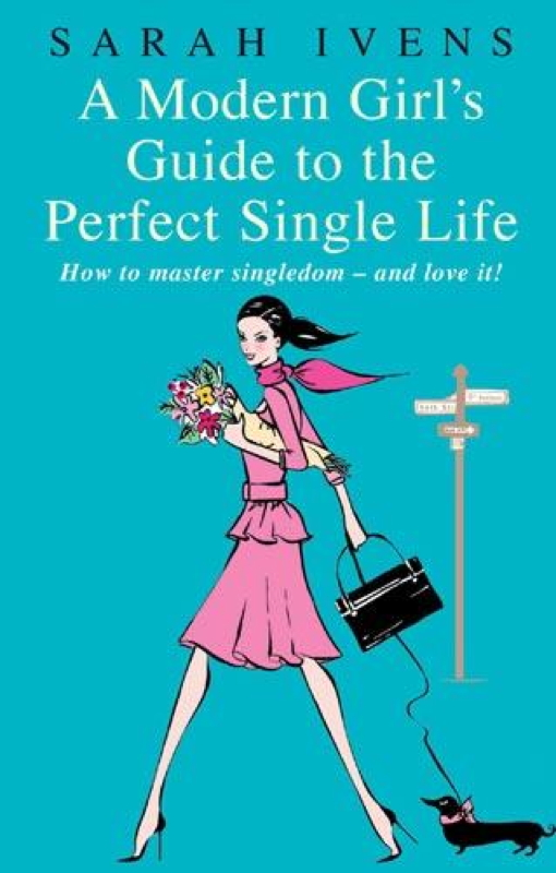A Modern Girl's Guide to the Perfect Single Life By: Sarah Ivens