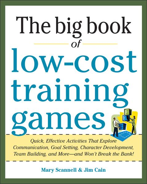 Big Book of Low-Cost Training Games: Quick, Effective Activities that Explore Communication, Goal Setting, Character Development, Teambuilding, and More—And Won't Break the Bank! By:  Jim Cain,Mary Scannell