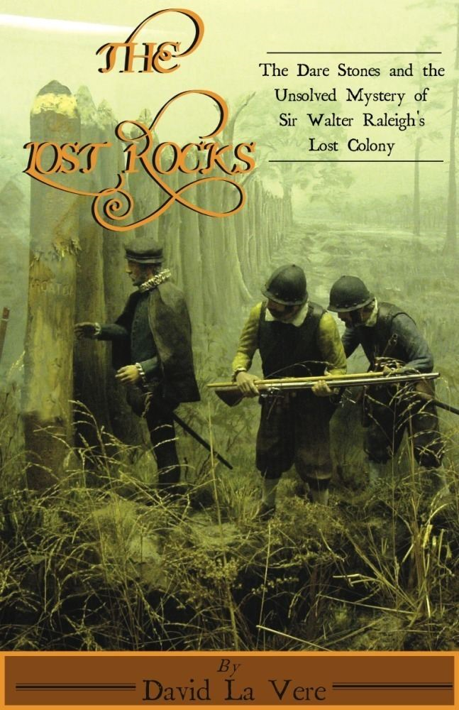 The Lost Rocks: The Dare Stones and the Unsolved Mystery of Sir Walter Raleigh's Lost Colony By: David La Vere