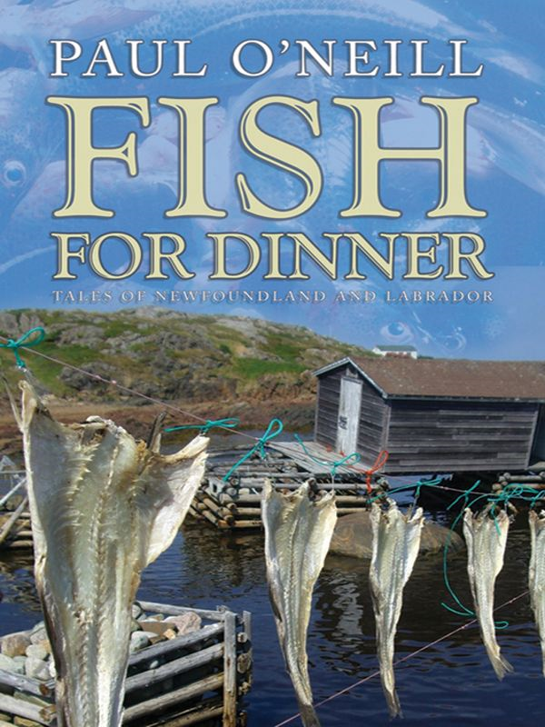 Fish For Dinner: Tales of Newfoundland and Labrador By: Paul O'Neill