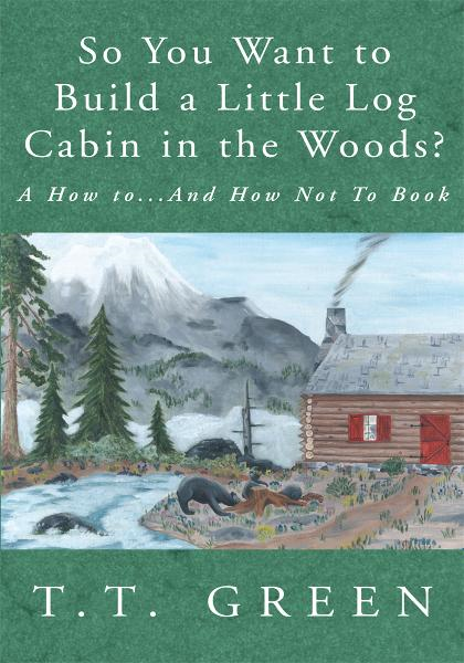 So You Want to Build a Little Log Cabin in the Woods? By: T.T. Green