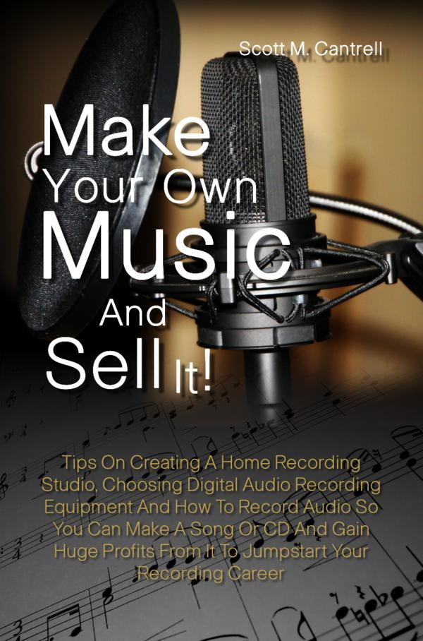 Make Your Own Music And Sell It! By: Scott M. Cantrell
