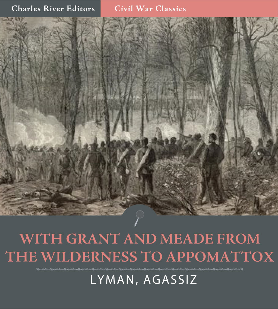 With Grant and Meade from the Wilderness to Appomattox By: Colonel Theodore Lyman and George Agassiz