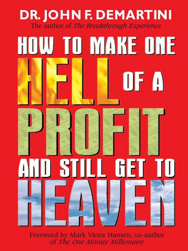 How To Make One Hell Of A Profit and Still Get In To Heaven By: John DeMartini